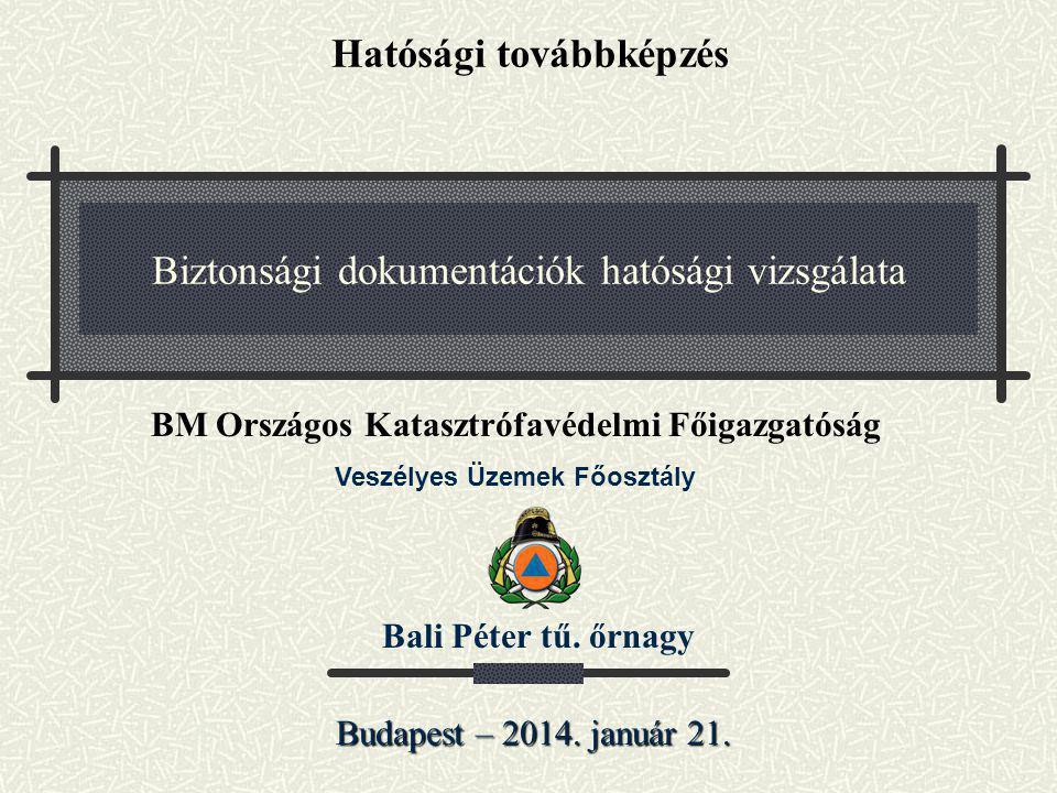 Biztonsági dokumentációk hatósági vizsgálata Budapest – 2014. január 21. Bali Péter tű. őrnagy BM Országos Katasztrófavédelmi Főigazgatóság Veszélyes