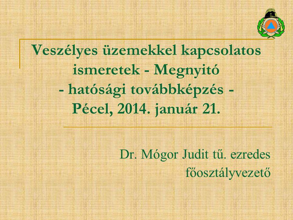 Veszélyes üzemekkel kapcsolatos ismeretek - Megnyitó - hatósági továbbképzés - Pécel, 2014. január 21. Dr. Mógor Judit tű. ezredes főosztályvezető