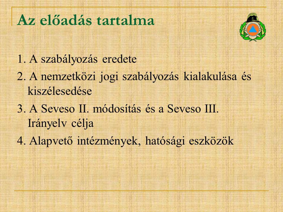 Az előadás tartalma 1. A szabályozás eredete 2. A nemzetközi jogi szabályozás kialakulása és kiszélesedése 3. A Seveso II. módosítás és a Seveso III.