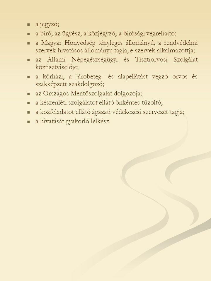 a jegyző; a bíró, az ügyész, a közjegyző, a bírósági végrehajtó; a Magyar Honvédség tényleges állományú, a rendvédelmi szervek hivatásos állományú tagja, e szervek alkalmazottja; az Állami Népegészségügyi és Tisztiorvosi Szolgálat köztisztviselője; a kórházi, a járóbeteg- és alapellátást végző orvos és szakképzett szakdolgozó; az Országos Mentőszolgálat dolgozója; a készenléti szolgálatot ellátó önkéntes tűzoltó; a közfeladatot ellátó ágazati védekezési szervezet tagja; a hivatását gyakorló lelkész.