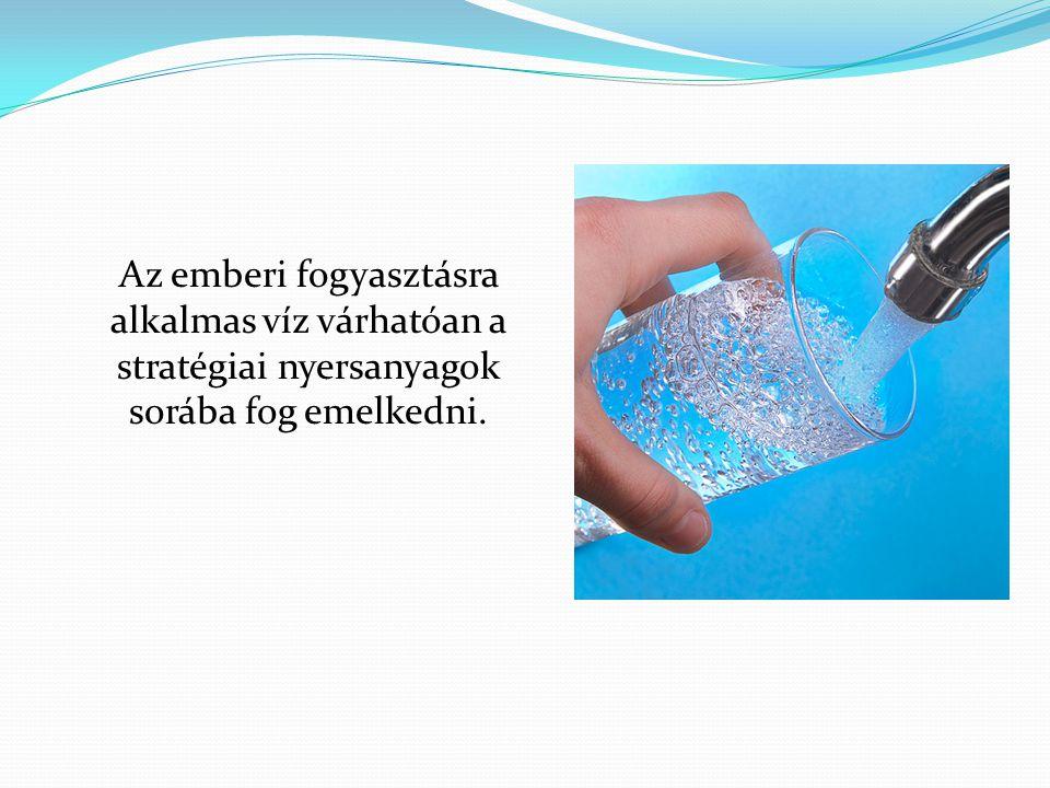 Az emberi fogyasztásra alkalmas víz várhatóan a stratégiai nyersanyagok sorába fog emelkedni.