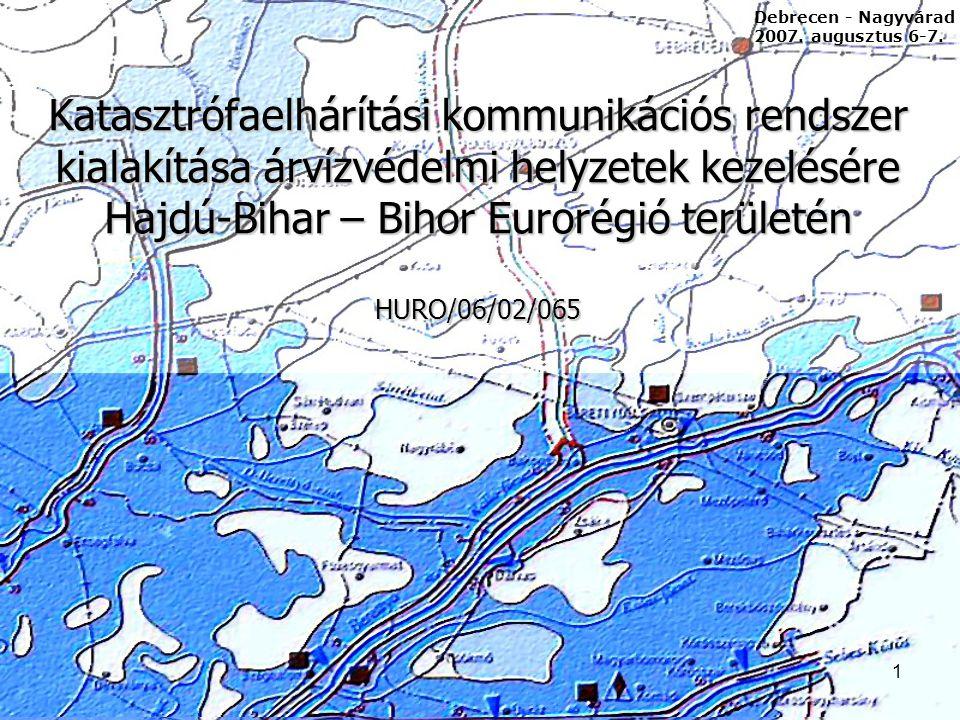 1 Katasztrófaelhárítási kommunikációs rendszer kialakítása árvízvédelmi helyzetek kezelésére Hajdú-Bihar – Bihor Eurorégió területén HURO/06/02/065 Debrecen - Nagyvárad 2007.