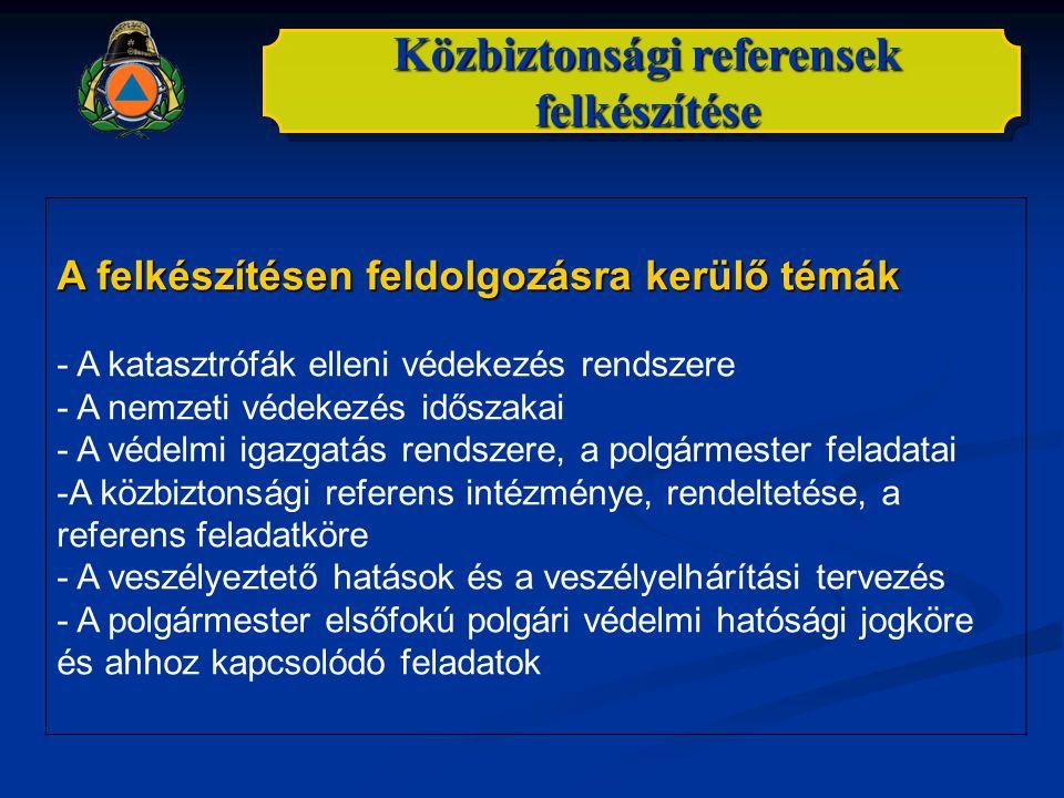 Közbiztonsági referensek felkészítése A felkészítésen feldolgozásra kerülő témák - A katasztrófák elleni védekezés rendszere - A nemzeti védekezés idő