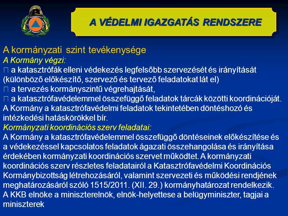 A kormányzati szint tevékenysége A Kormány végzi:  a katasztrófák elleni védekezés legfelsőbb szervezését és irányítását (különböző előkészítő, szerv
