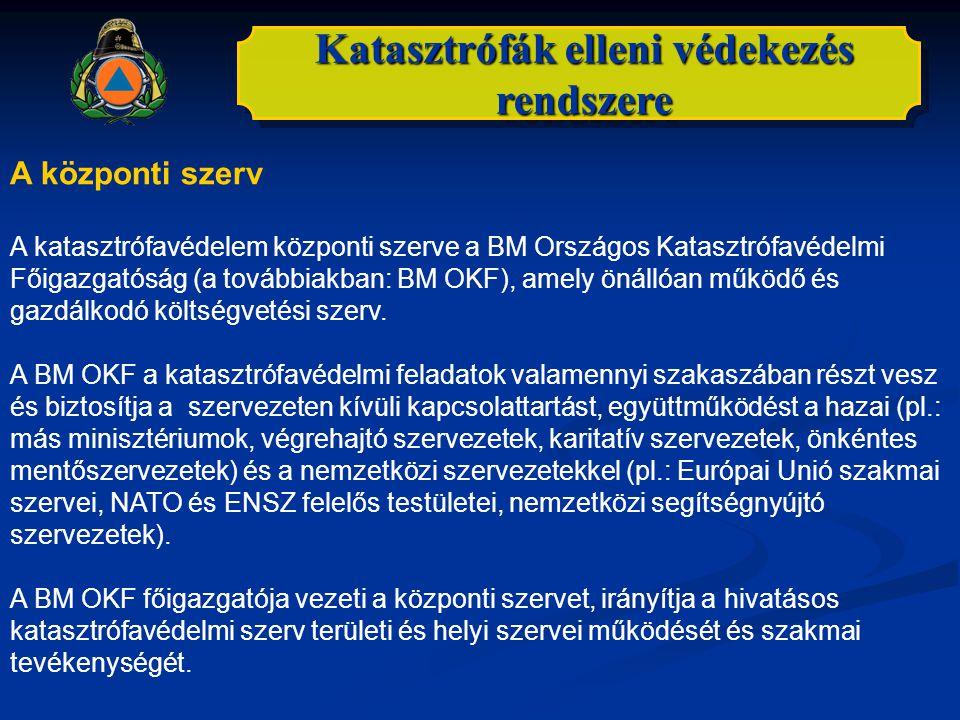 Katasztrófák elleni védekezés rendszere A központi szerv A katasztrófavédelem központi szerve a BM Országos Katasztrófavédelmi Főigazgatóság (a tovább