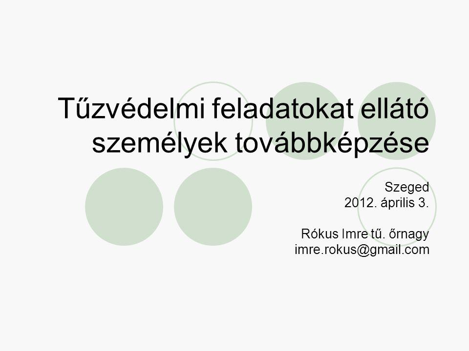 Tűzvédelmi feladatokat ellátó személyek továbbképzése Szeged 2012. április 3. Rókus Imre tű. őrnagy imre.rokus@gmail.com