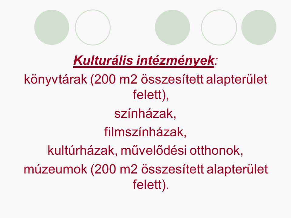 Kulturális intézmények: könyvtárak (200 m2 összesített alapterület felett), színházak, filmszínházak, kultúrházak, művelődési otthonok, múzeumok (200