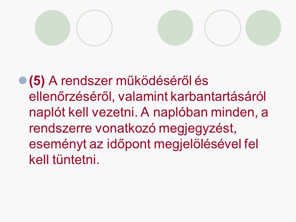 (5) A rendszer működéséről és ellenőrzéséről, valamint karbantartásáról naplót kell vezetni. A naplóban minden, a rendszerre vonatkozó megjegyzést, es
