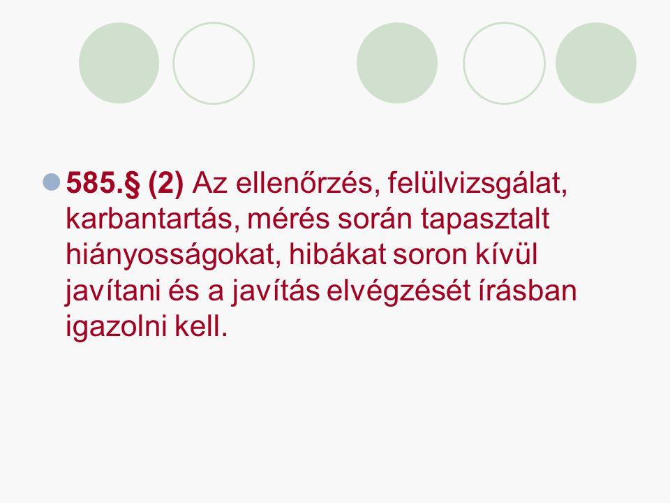 585.§ (2) Az ellenőrzés, felülvizsgálat, karbantartás, mérés során tapasztalt hiányosságokat, hibákat soron kívül javítani és a javítás elvégzését írá