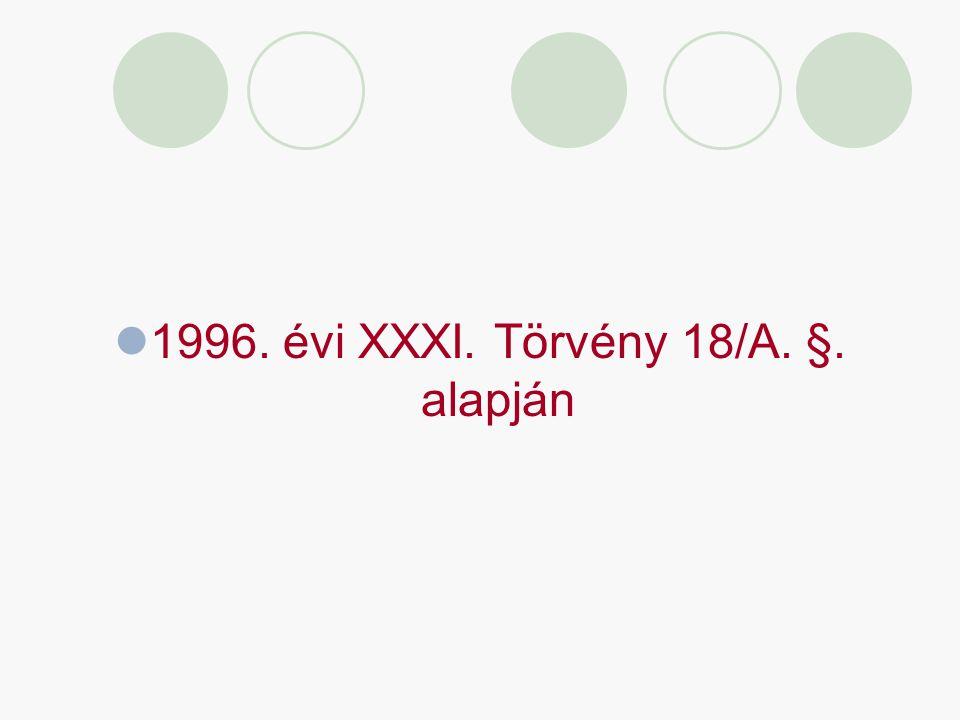1996. évi XXXI. Törvény 18/A. §. alapján