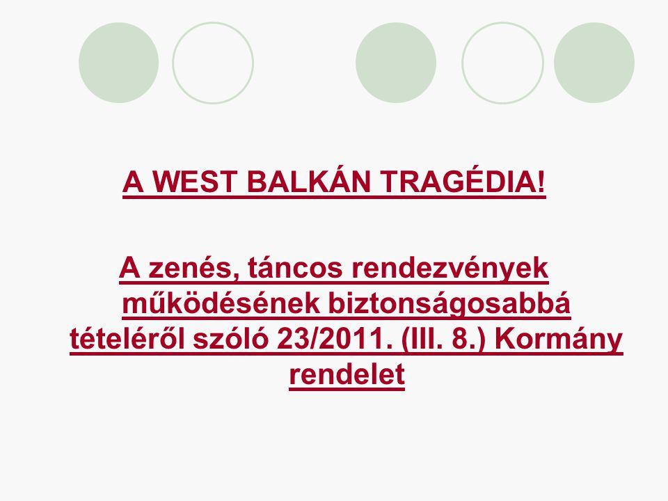 A WEST BALKÁN TRAGÉDIA! A zenés, táncos rendezvények működésének biztonságosabbá tételéről szóló 23/2011. (III. 8.) Kormány rendelet