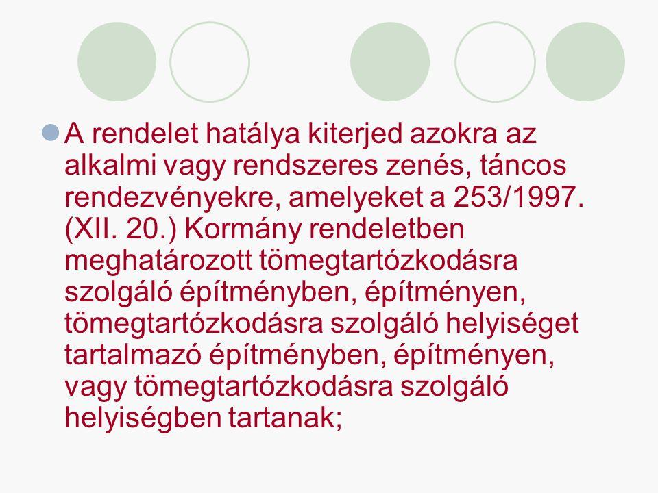 A rendelet hatálya kiterjed azokra az alkalmi vagy rendszeres zenés, táncos rendezvényekre, amelyeket a 253/1997. (XII. 20.) Kormány rendeletben megha