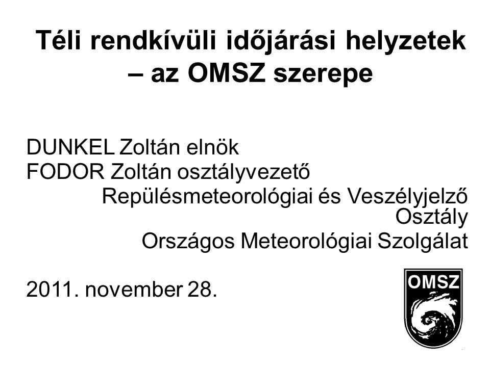 Téli rendkívüli időjárási helyzetek – az OMSZ szerepe DUNKEL Zoltán elnök FODOR Zoltán osztályvezető Repülésmeteorológiai és Veszélyjelző Osztály Országos Meteorológiai Szolgálat 2011.