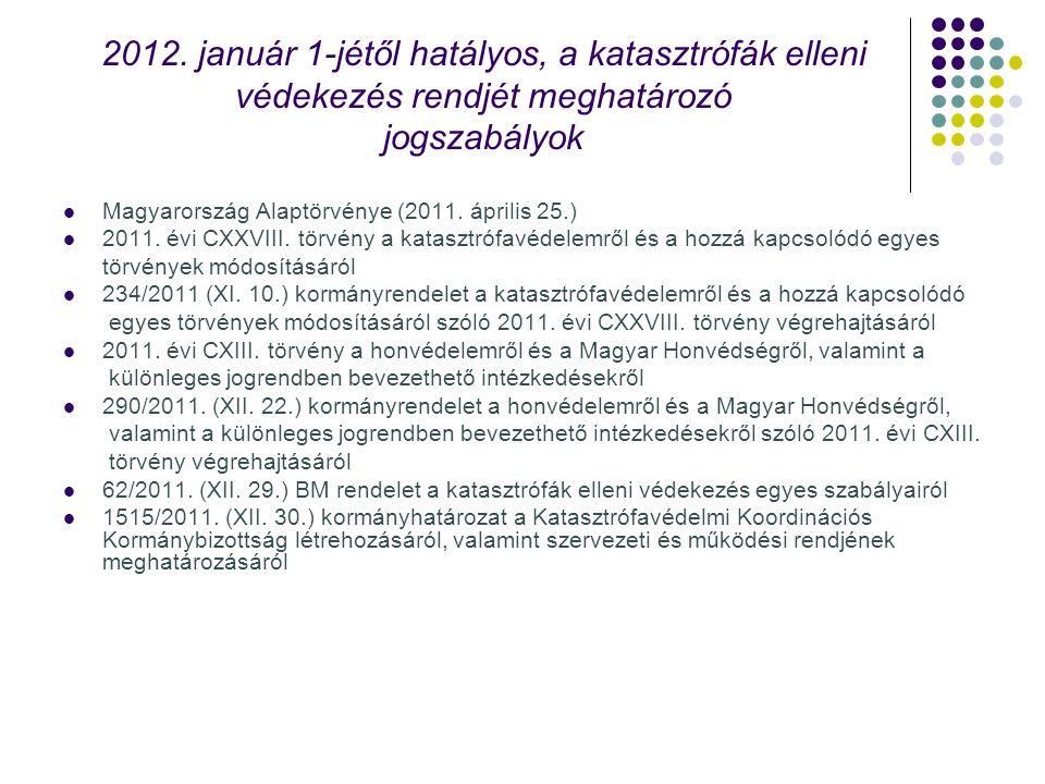 2012. január 1-jétől hatályos, a katasztrófák elleni védekezés rendjét meghatározó jogszabályok Magyarország Alaptörvénye (2011. április 25.) 2011. év