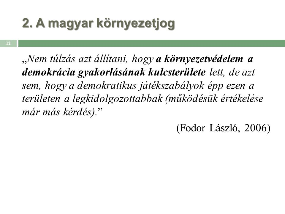"""2. A magyar környezetjog """"Nem túlzás azt állítani, hogy a környezetvédelem a demokrácia gyakorlásának kulcsterülete lett, de azt sem, hogy a demokrati"""
