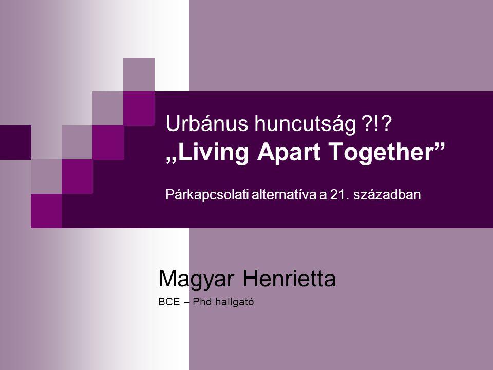 """Urbánus huncutság ?!? """"Living Apart Together"""" Párkapcsolati alternatíva a 21. században Magyar Henrietta BCE – Phd hallgató"""