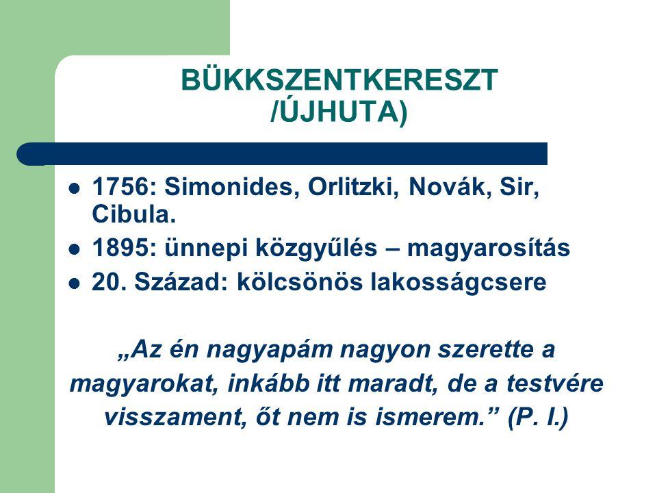 """BÜKKSZENTKERESZT /ÚJHUTA) 1756: Simonides, Orlitzki, Novák, Sir, Cibula. 1895: ünnepi közgyűlés – magyarosítás 20. Század: kölcsönös lakosságcsere """"Az"""