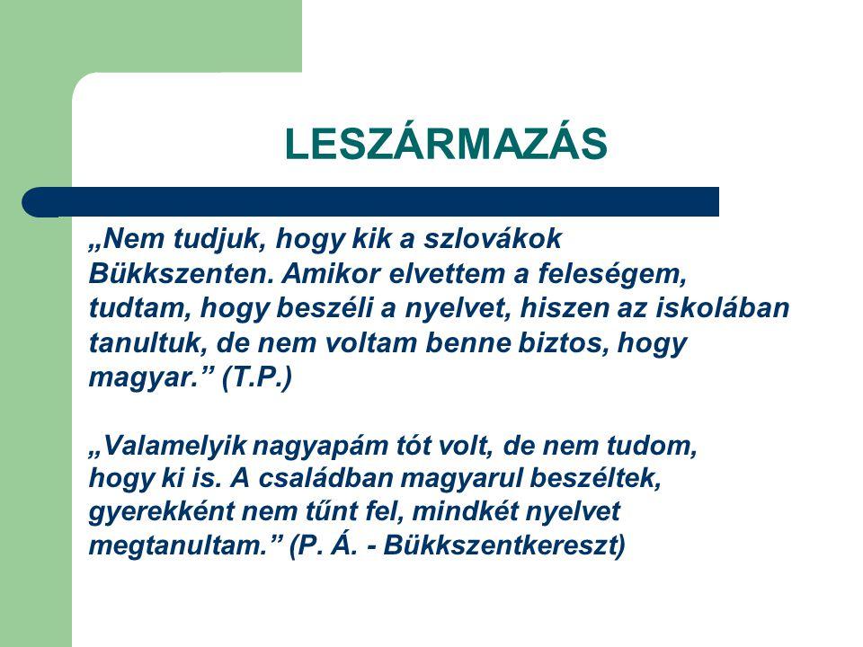 """LESZÁRMAZÁS """"Nem tudjuk, hogy kik a szlovákok Bükkszenten. Amikor elvettem a feleségem, tudtam, hogy beszéli a nyelvet, hiszen az iskolában tanultuk,"""