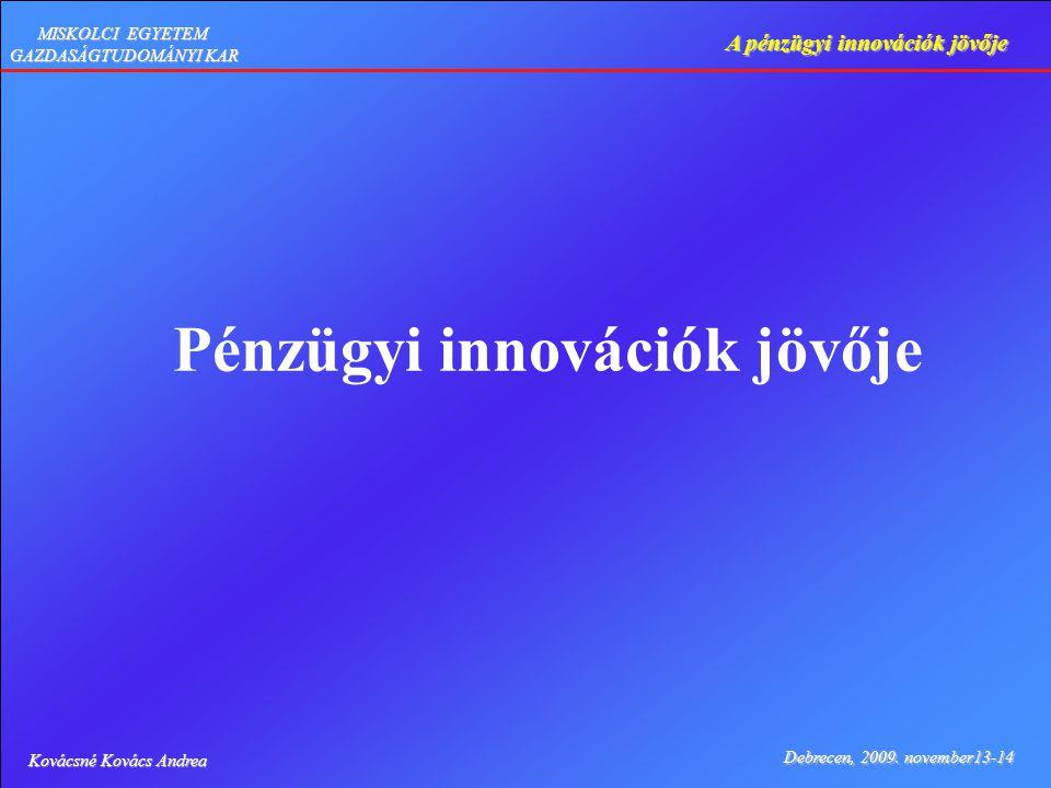 Kovácsné Kovács Andrea Debrecen, 2009. november13-14 A pénzügyi innovációk jövője MISKOLCI EGYETEM GAZDASÁGTUDOMÁNYI KAR Pénzügyi innovációk jövője