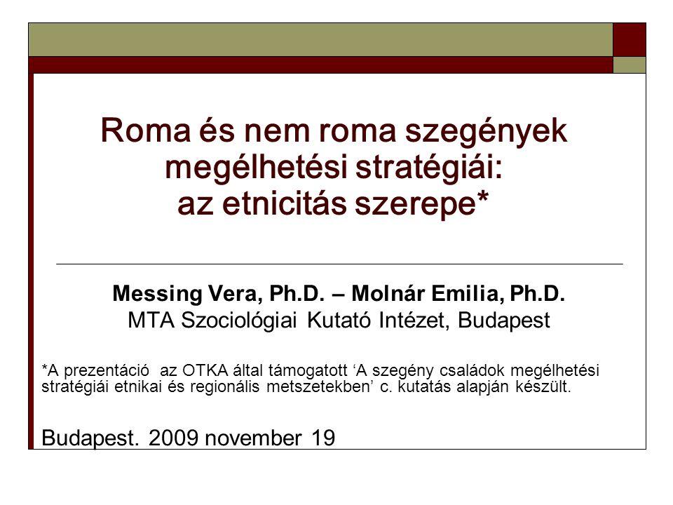 Roma és nem roma szegények megélhetési stratégiái: az etnicitás szerepe* Messing Vera, Ph.D. – Molnár Emilia, Ph.D. MTA Szociológiai Kutató Intézet, B