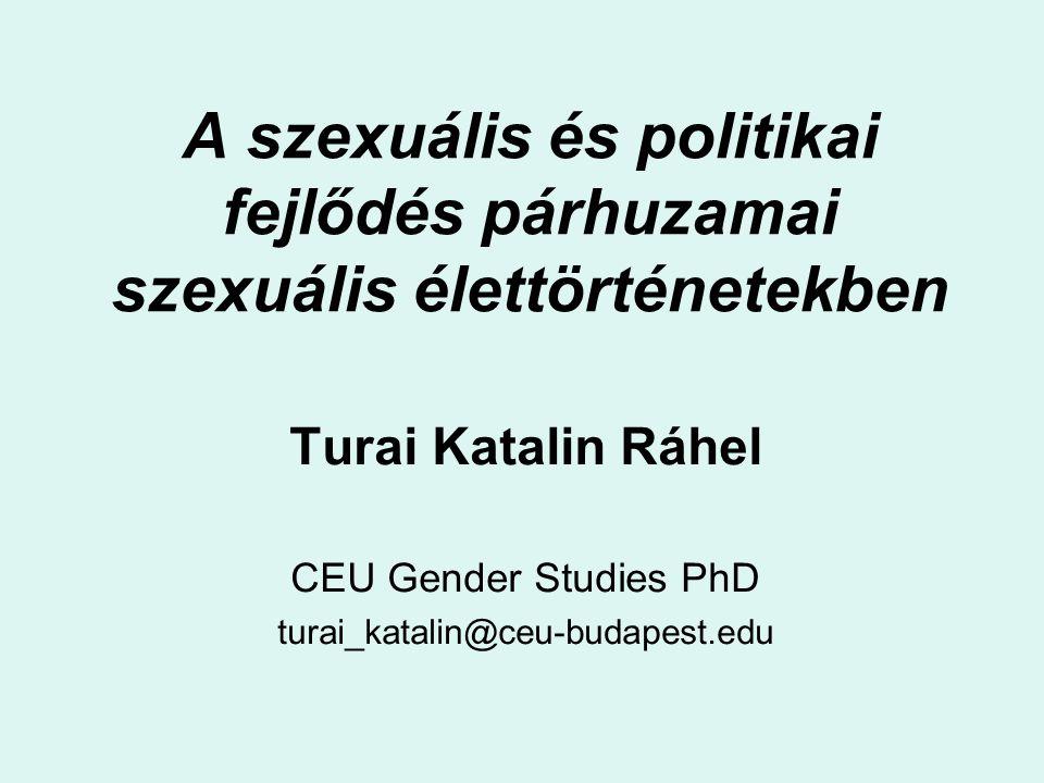 A szexuális és politikai fejlődés párhuzamai szexuális élettörténetekben Turai Katalin Ráhel CEU Gender Studies PhD turai_katalin@ceu-budapest.edu