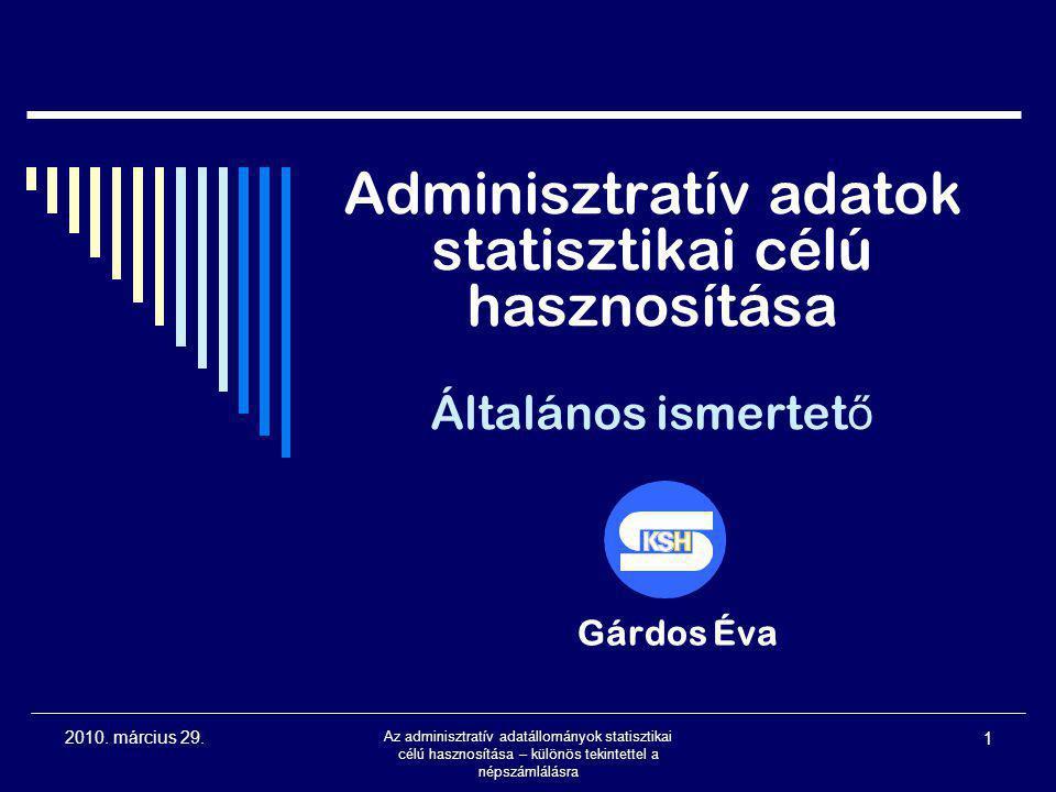 2010. március 29. Az adminisztratív adatállományok statisztikai célú hasznosítása – különös tekintettel a népszámlálásra 1 Adminisztratív adatok stati