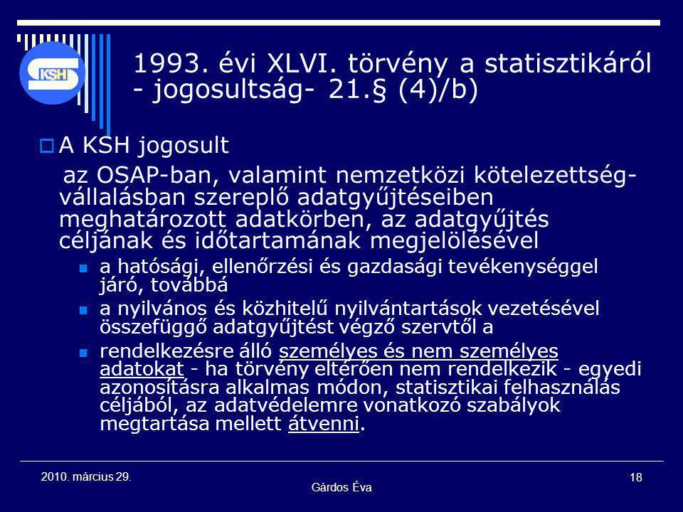 Gárdos Éva 18 2010. március 29. 1993. évi XLVI. törvény a statisztikáról - jogosultság- 21.§ (4)/b)  A KSH jogosult az OSAP-ban, valamint nemzetközi