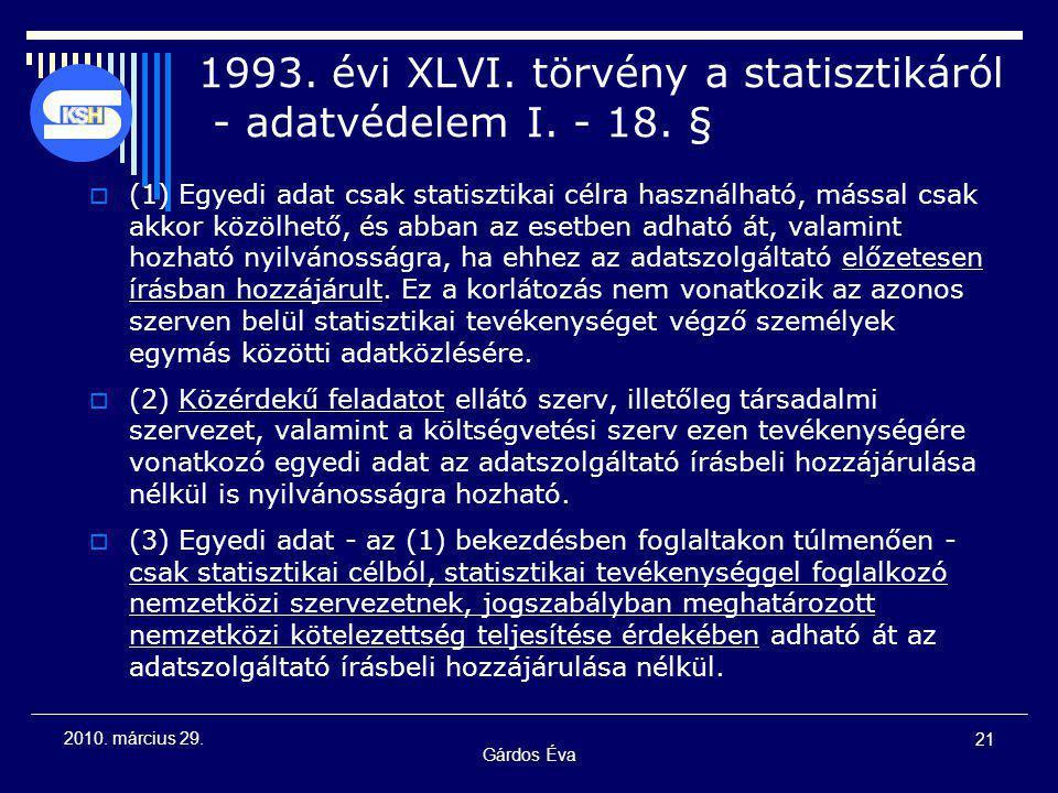 Gárdos Éva 21 2010. március 29. 1993. évi XLVI. törvény a statisztikáról - adatvédelem I. - 18. §  (1) Egyedi adat csak statisztikai célra használhat