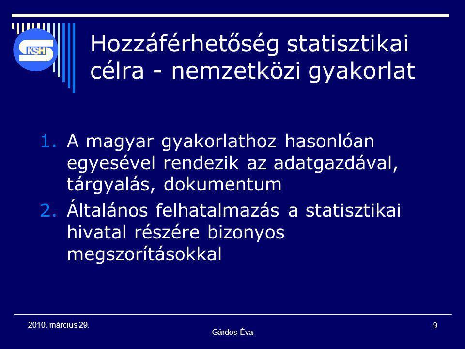 Gárdos Éva 9 2010. március 29. Hozzáférhetőség statisztikai célra - nemzetközi gyakorlat 1.A magyar gyakorlathoz hasonlóan egyesével rendezik az adatg