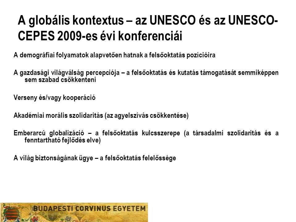 A globális kontextus – az UNESCO és az UNESCO- CEPES 2009-es évi konferenciái A demográfiai folyamatok alapvetően hatnak a felsőoktatás pozícióira A gazdasági világválság percepciója – a felsőoktatás és kutatás támogatását semmiképpen sem szabad csökkenteni Verseny és/vagy kooperáció Akadémiai morális szolidaritás (az agyelszívás csökkentése) Emberarcú globalizáció – a felsőoktatás kulcsszerepe (a társadalmi szolidaritás és a fenntartható fejlődés elve) A világ biztonságának ügye – a felsőoktatás felelőssége