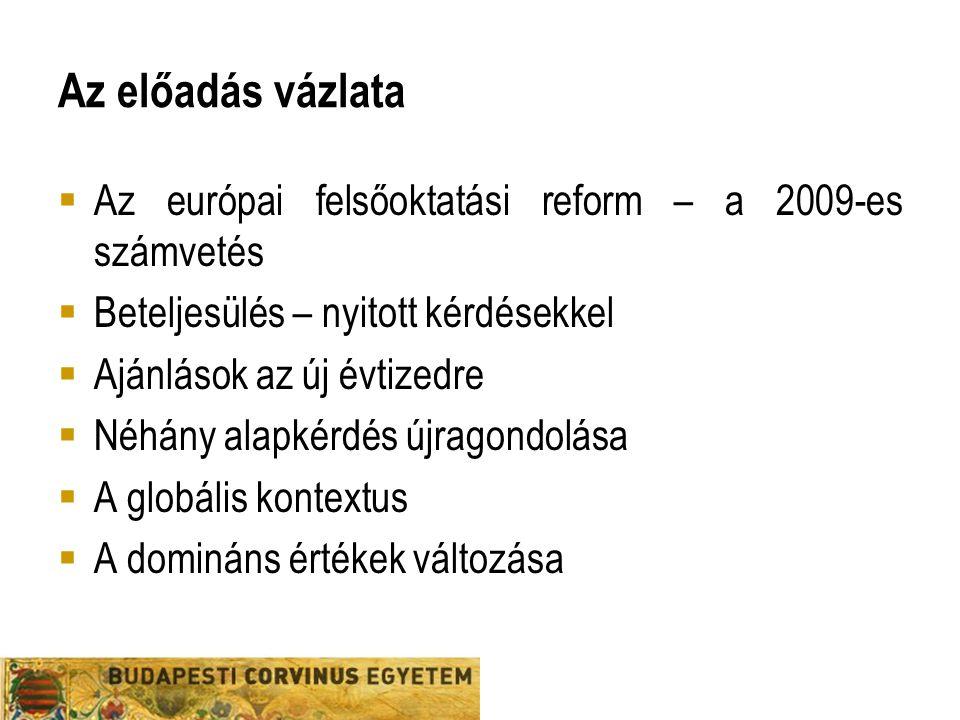 Az előadás vázlata  Az európai felsőoktatási reform – a 2009-es számvetés  Beteljesülés – nyitott kérdésekkel  Ajánlások az új évtizedre  Néhány alapkérdés újragondolása  A globális kontextus  A domináns értékek változása