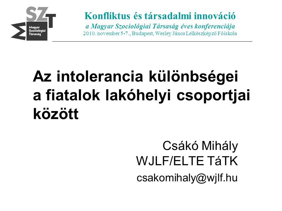 Az intolerancia különbségei a fiatalok lakóhelyi csoportjai között Csákó Mihály WJLF/ELTE TáTK csakomihaly@wjlf.hu Konfliktus és társadalmi innováció a Magyar Szociológiai Társaság éves konferenciája 2010.