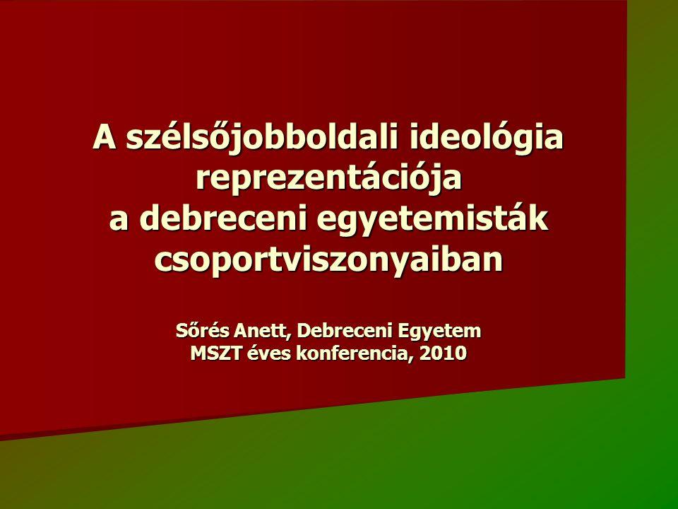A szélsőjobboldali ideológia reprezentációja a debreceni egyetemisták csoportviszonyaiban Sőrés Anett, Debreceni Egyetem MSZT éves konferencia, 2010