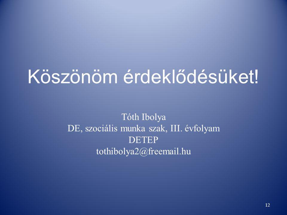 Köszönöm érdeklődésüket. Tóth Ibolya DE, szociális munka szak, III.