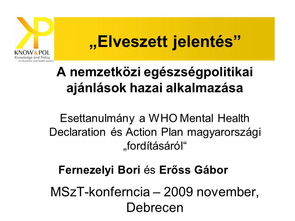 """Bevezetés Az esettanulmány egy nemzetközi kutatás része (KNOW&POL > www.knowandpol.eu )www.knowandpol.eu A WHO Lelki Egészség Európai Nyilatkozatának és Akciótervének hatása a nemzeti egészségpolitikákra 6 országban A magyar """"fordítási folyamat"""
