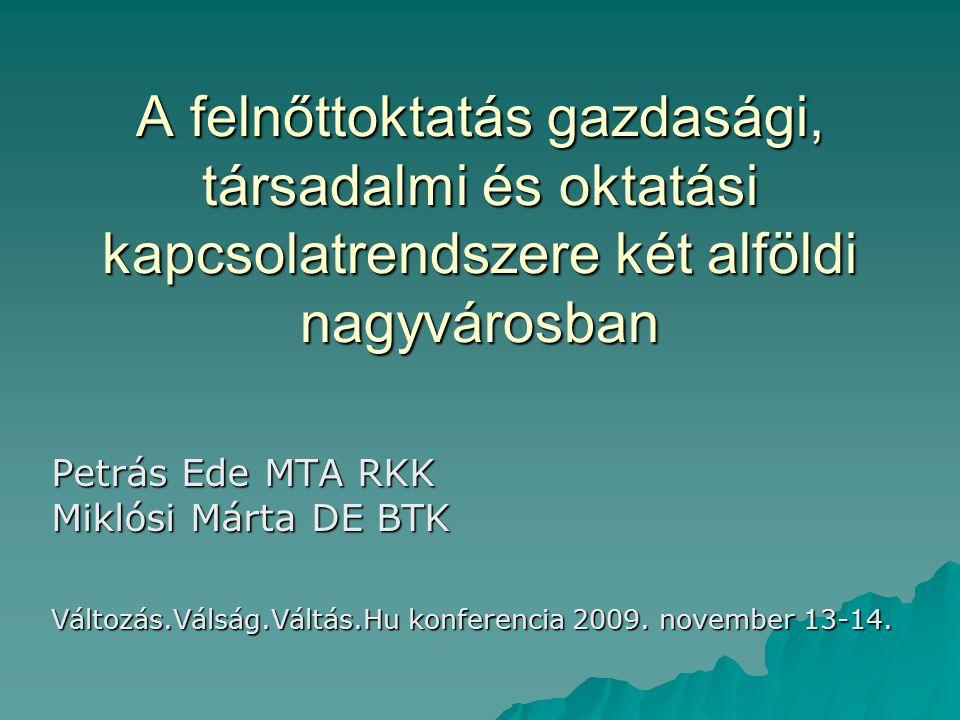 A felnőttoktatás gazdasági, társadalmi és oktatási kapcsolatrendszere két alföldi nagyvárosban Petrás Ede MTA RKK Miklósi Márta DE BTK Változás.Válság.Váltás.Hu konferencia 2009.