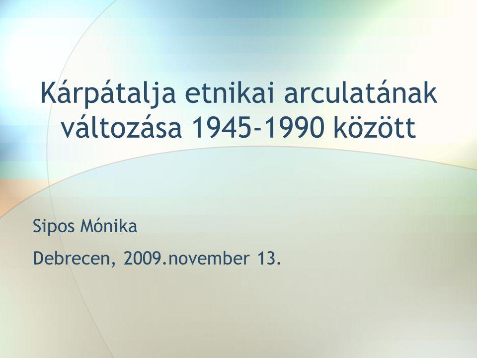 Kárpátalja etnikai arculatának változása 1945-1990 között Sipos Mónika Debrecen, 2009.november 13.