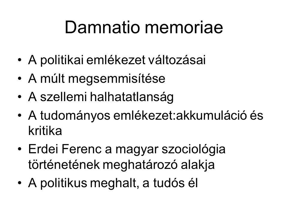 Damnatio memoriae A politikai emlékezet változásai A múlt megsemmisítése A szellemi halhatatlanság A tudományos emlékezet:akkumuláció és kritika Erdei Ferenc a magyar szociológia történetének meghatározó alakja A politikus meghalt, a tudós él