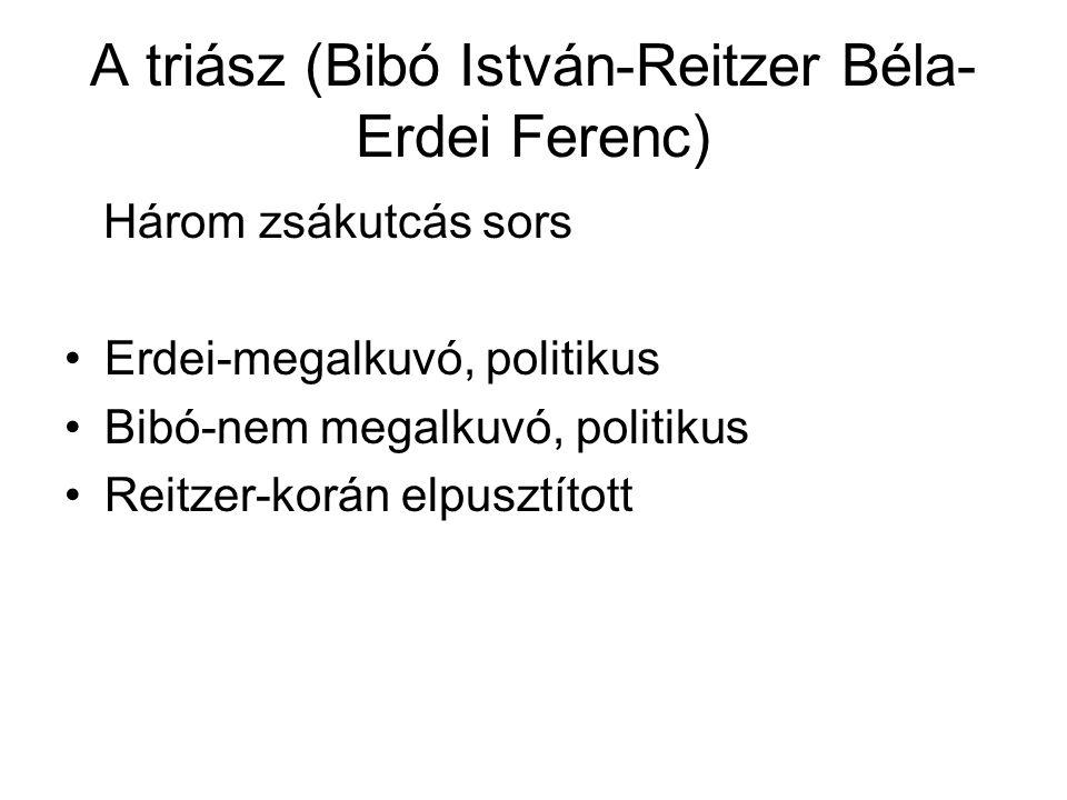 A triász (Bibó István-Reitzer Béla- Erdei Ferenc) Három zsákutcás sors Erdei-megalkuvó, politikus Bibó-nem megalkuvó, politikus Reitzer-korán elpusztított