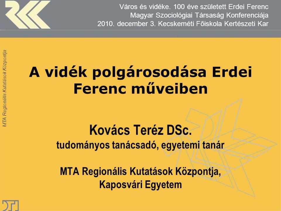 MTA Regionális Kutatások Központja A vidék polgárosodása Erdei Ferenc műveiben Kovács Teréz DSc.