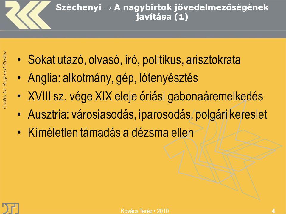 Centre for Regional Studies Kovács Teréz 2010 4 Széchenyi → A nagybirtok jövedelmezőségének javítása (1) Sokat utazó, olvasó, író, politikus, arisztokrata Anglia: alkotmány, gép, lótenyésztés XVIII sz.