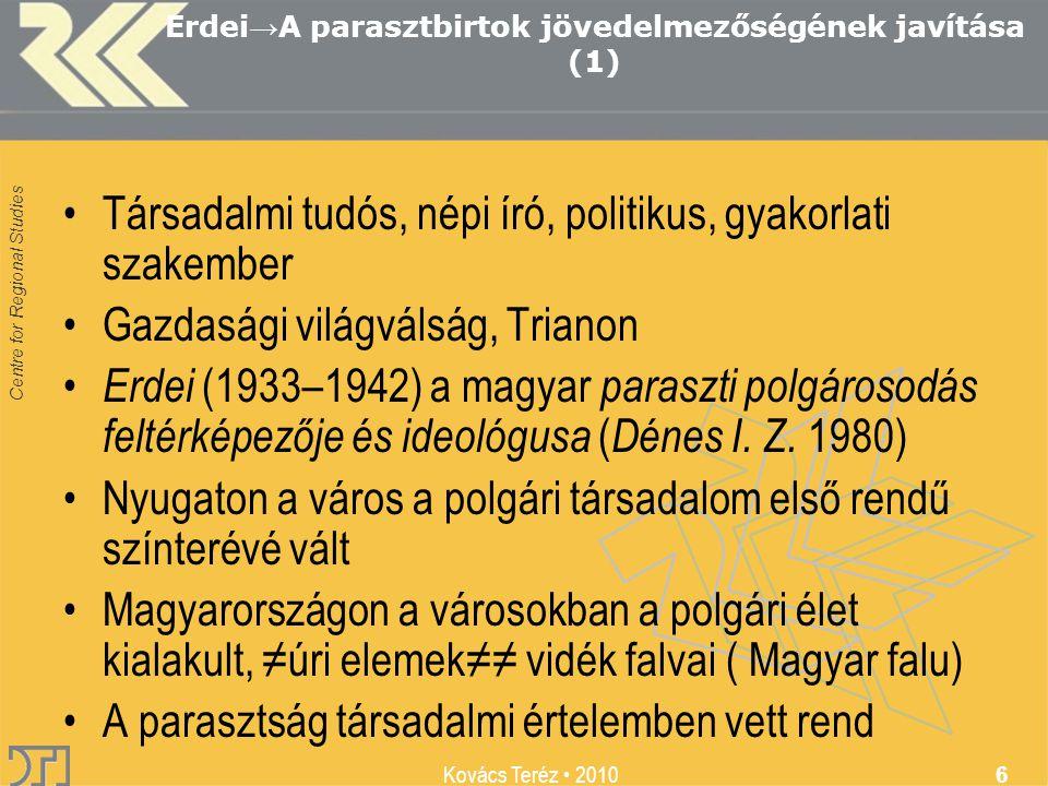 Centre for Regional Studies Kovács Teréz 2010 6 Erdei → A parasztbirtok jövedelmezőségének javítása (1) Társadalmi tudós, népi író, politikus, gyakorlati szakember Gazdasági világválság, Trianon Erdei (1933–1942) a magyar paraszti polgárosodás feltérképezője és ideológusa ( Dénes I.