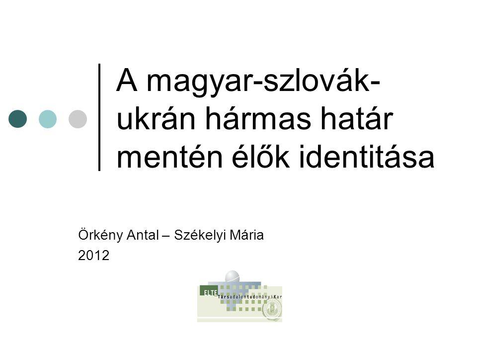 A magyar-szlovák- ukrán hármas határ mentén élők identitása Örkény Antal – Székelyi Mária 2012