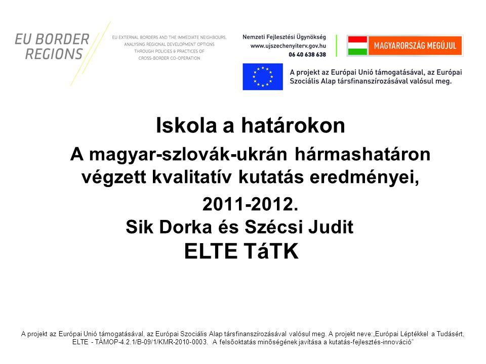 Iskola a határokon A magyar-szlovák-ukrán hármashatáron végzett kvalitatív kutatás eredményei, 2011-2012. Sik Dorka és Szécsi Judit ELTE TáTK A projek