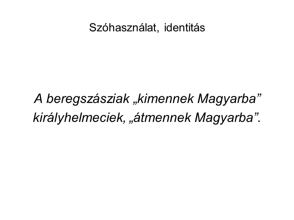 """Szóhasználat, identitás A beregszásziak """"kimennek Magyarba"""" királyhelmeciek, """"átmennek Magyarba""""."""
