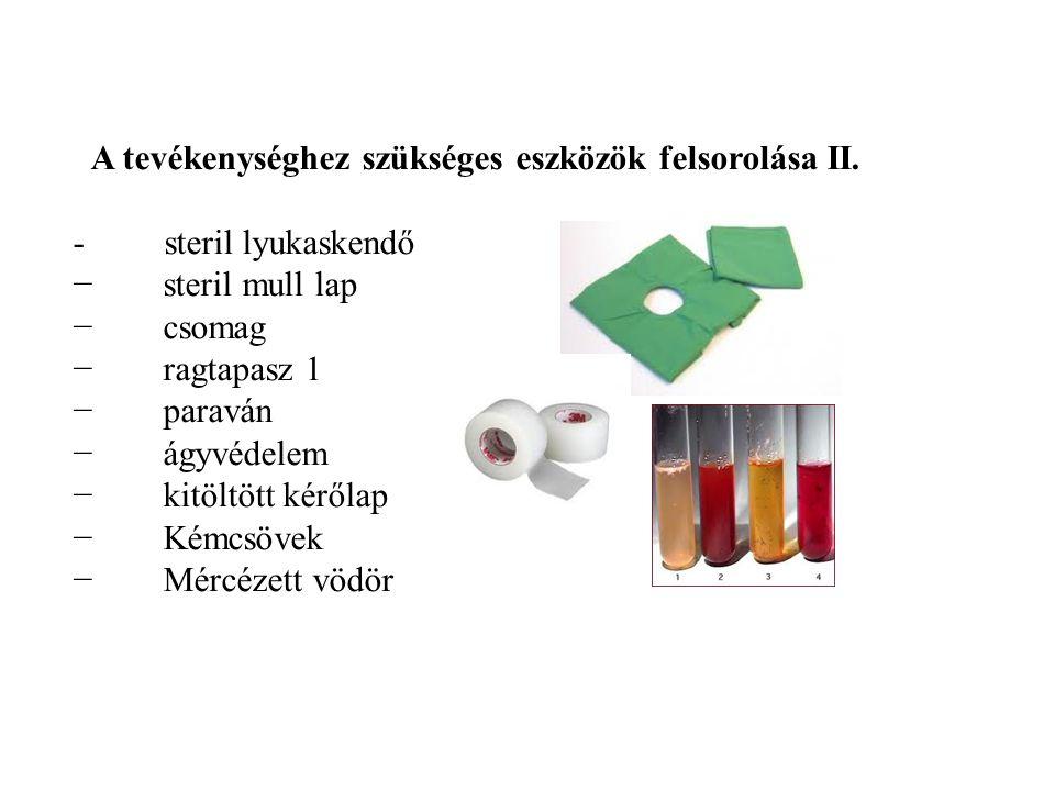 A tevékenységhez szükséges eszközök felsorolása II. - steril lyukaskendő − steril mull lap − csomag − ragtapasz 1 − paraván − ágyvédelem − kitöltött k