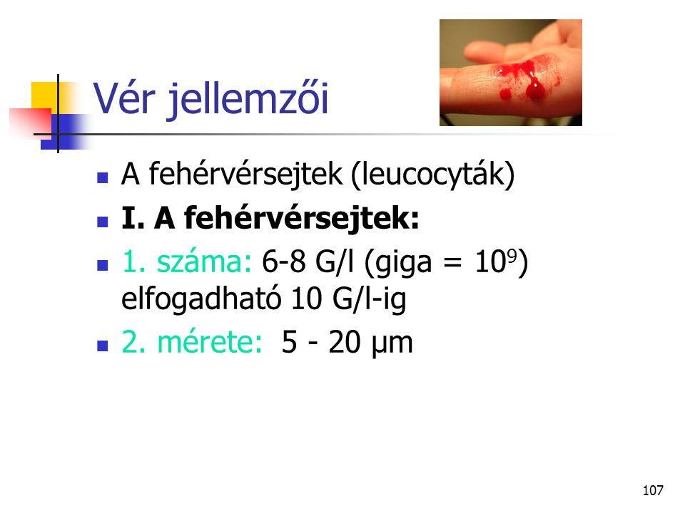 107 Vér jellemzői A fehérvérsejtek (leucocyták) I. A fehérvérsejtek: 1. száma: 6 ‑ 8 G/l (giga = 10 9 ) elfogadható 10 G/l ‑ ig 2. mérete: 5 - 20 µm