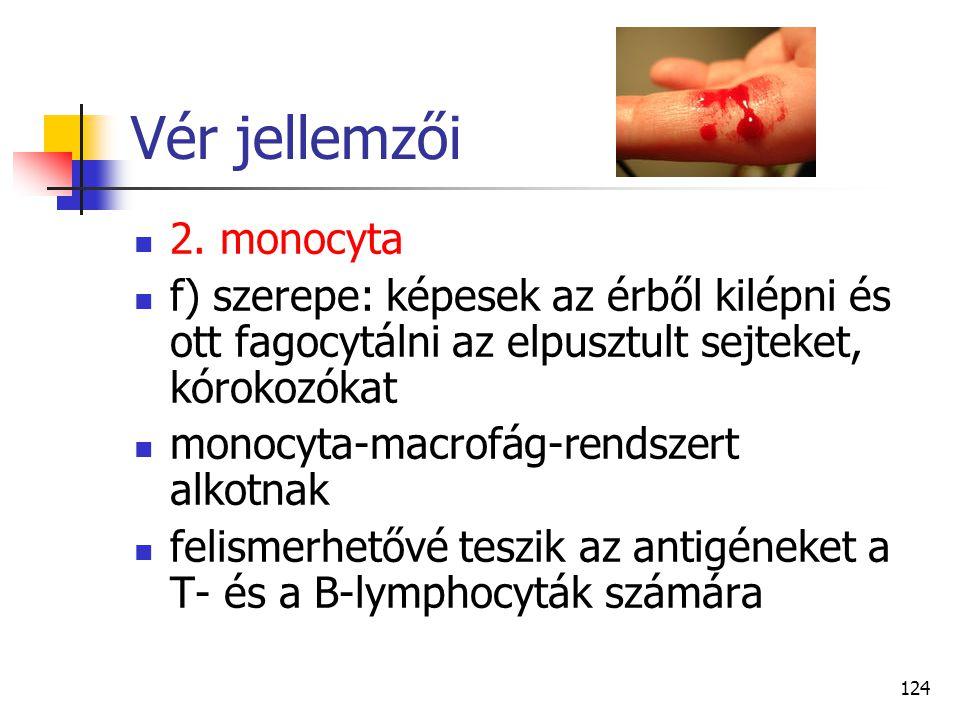 124 Vér jellemzői 2. monocyta f) szerepe: képesek az érből kilépni és ott fagocytálni az elpusztult sejteket, kórokozókat monocyta-macrofág-rendszert