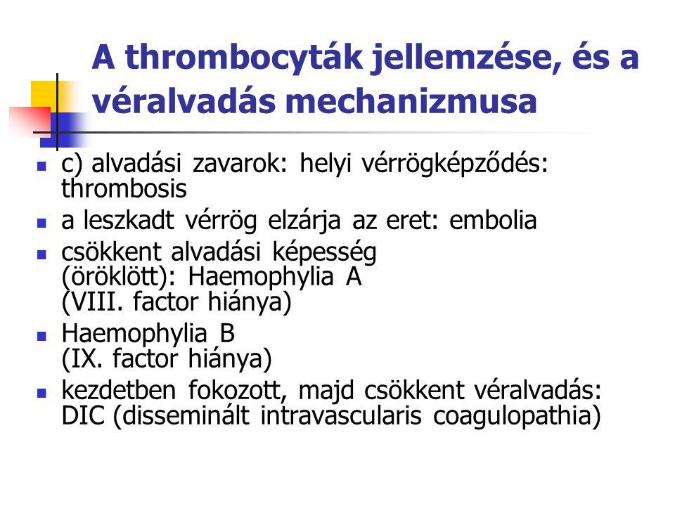 A thrombocyták jellemzése, és a véralvadás mechanizmusa c) alvadási zavarok: helyi vérrögképződés: thrombosis a leszkadt vérrög elzárja az eret: embol