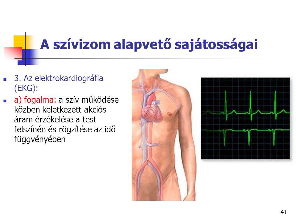 41 A szívizom alapvető sajátosságai 3. Az elektrokardiográfia (EKG): a) fogalma: a szív működése közben keletkezett akciós áram érzékelése a test fels